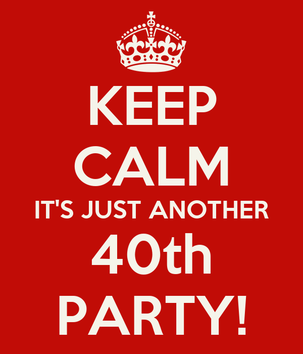 KEEP CALM IT'S JUST ANOTHER 40th PARTY!