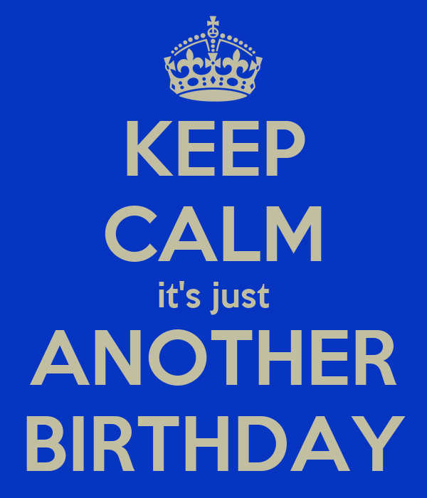 KEEP CALM it's just ANOTHER BIRTHDAY