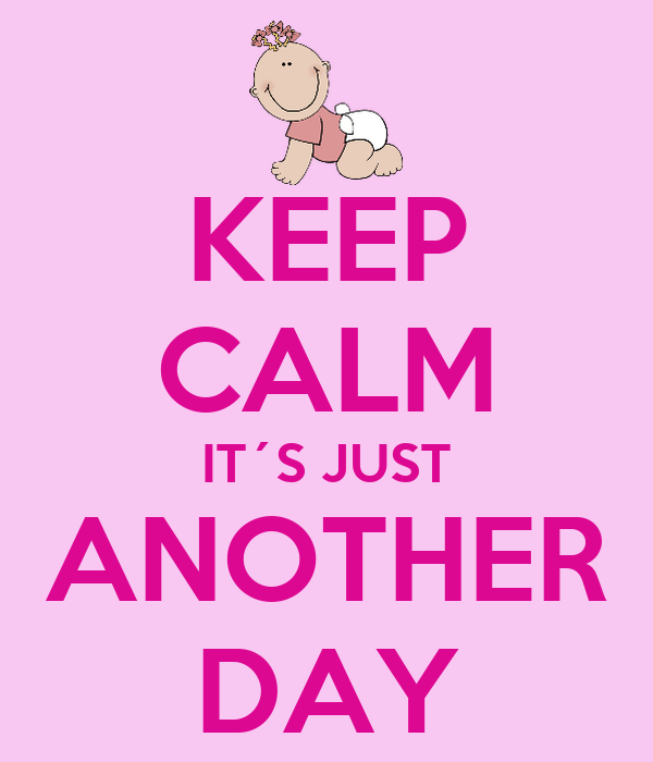 KEEP CALM IT´S JUST ANOTHER DAY