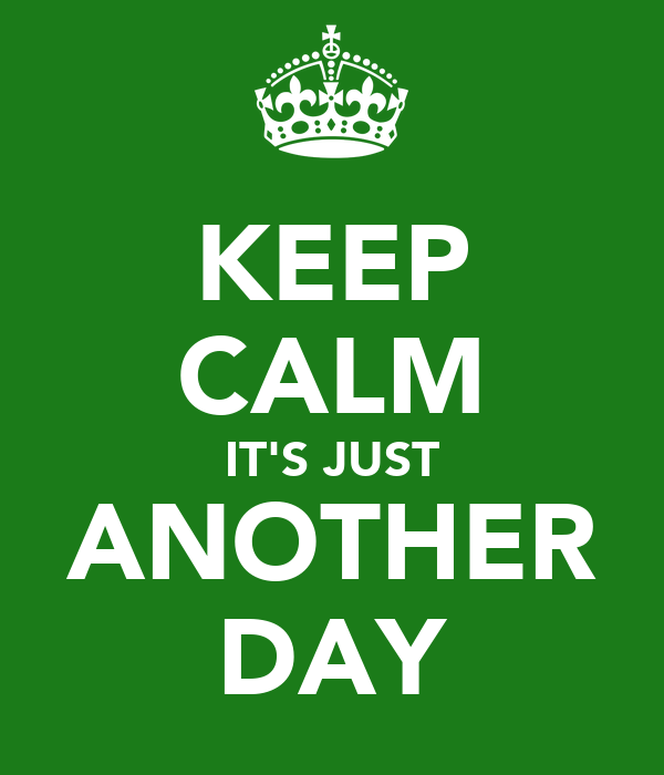 KEEP CALM IT'S JUST ANOTHER DAY