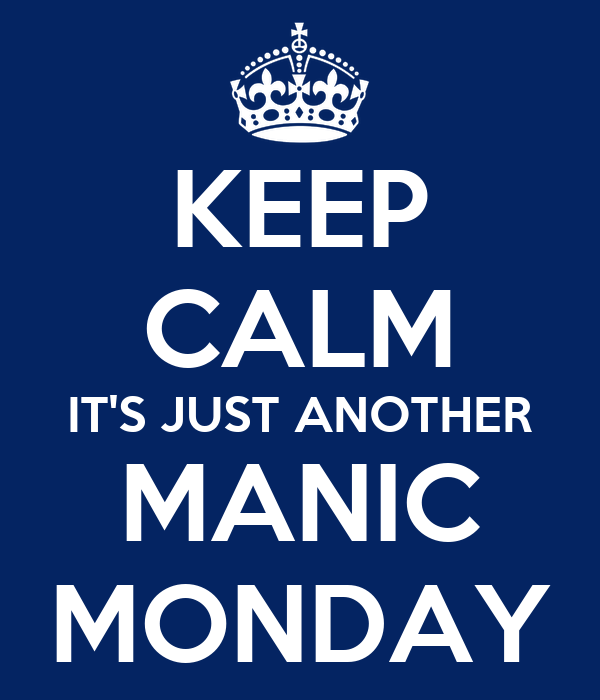 KEEP CALM IT'S JUST ANOTHER MANIC MONDAY