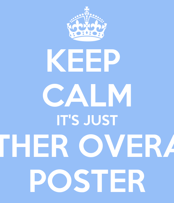 KEEP  CALM IT'S JUST ANOTHER OVERATED  POSTER