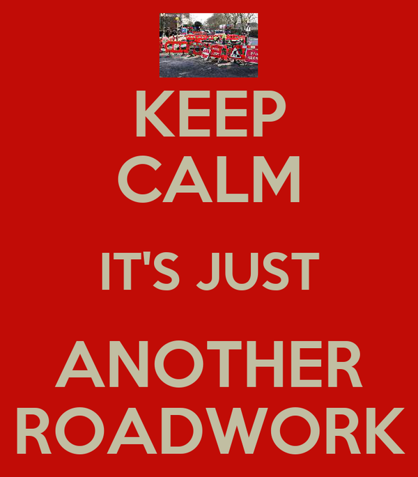 KEEP CALM IT'S JUST ANOTHER ROADWORK