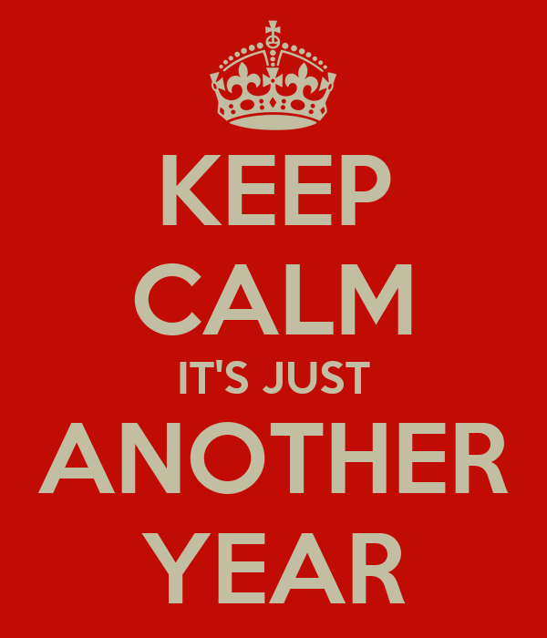 KEEP CALM IT'S JUST ANOTHER YEAR