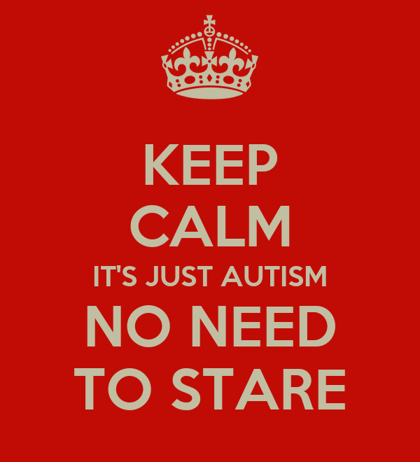 KEEP CALM IT'S JUST AUTISM NO NEED TO STARE