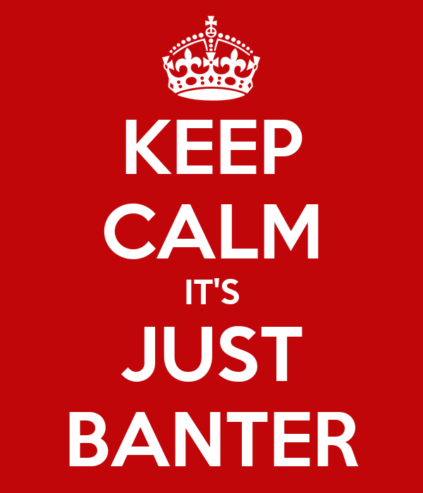 KEEP CALM IT'S JUST BANTER