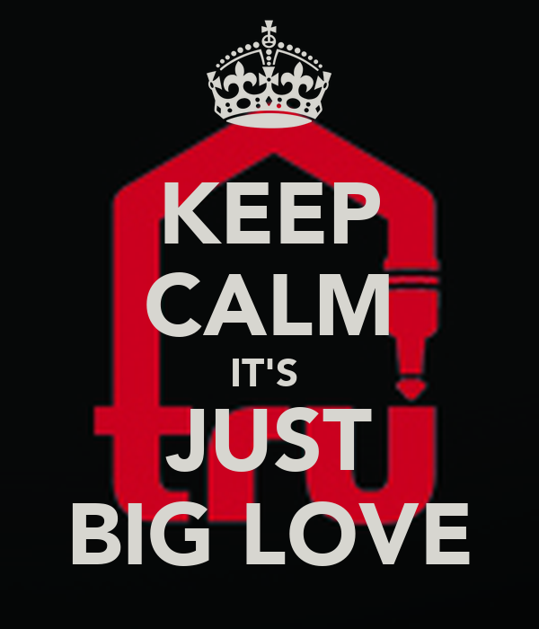 KEEP CALM IT'S  JUST BIG LOVE