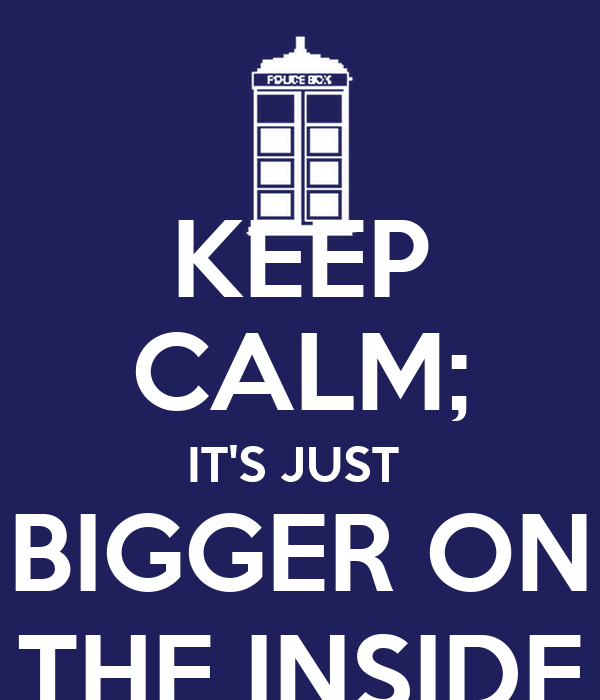 KEEP CALM; IT'S JUST  BIGGER ON THE INSIDE