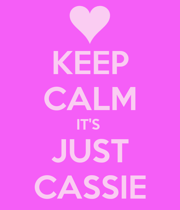 KEEP CALM IT'S  JUST CASSIE