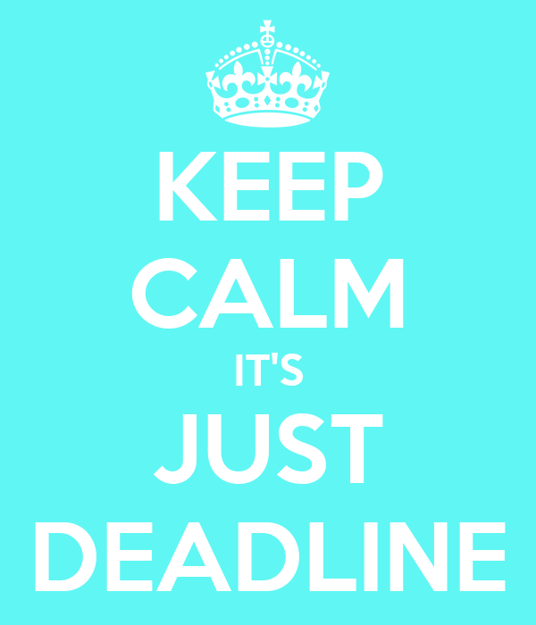 KEEP CALM IT'S JUST DEADLINE