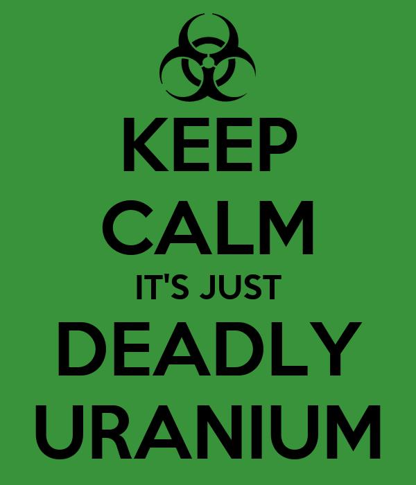 KEEP CALM IT'S JUST DEADLY URANIUM