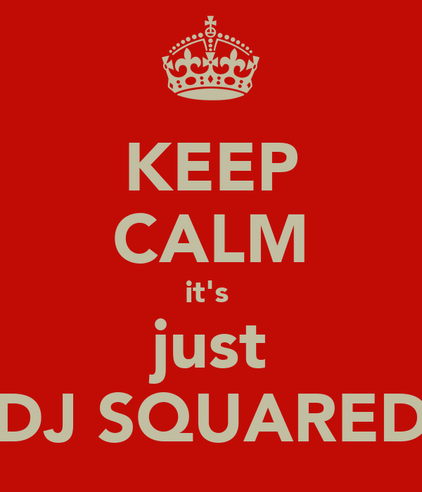 KEEP CALM it's  just DJ SQUARED