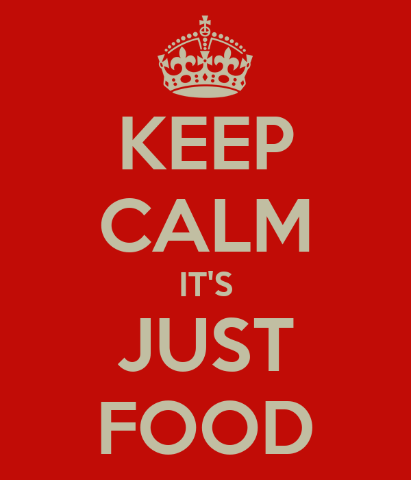KEEP CALM IT'S JUST FOOD