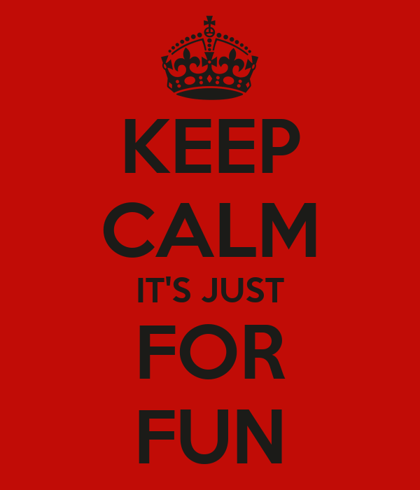 KEEP CALM IT'S JUST FOR  FUN