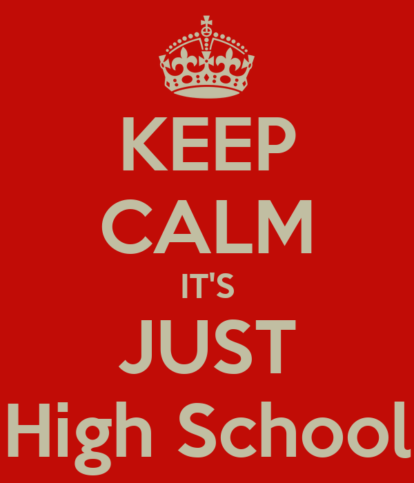 KEEP CALM IT'S JUST High School