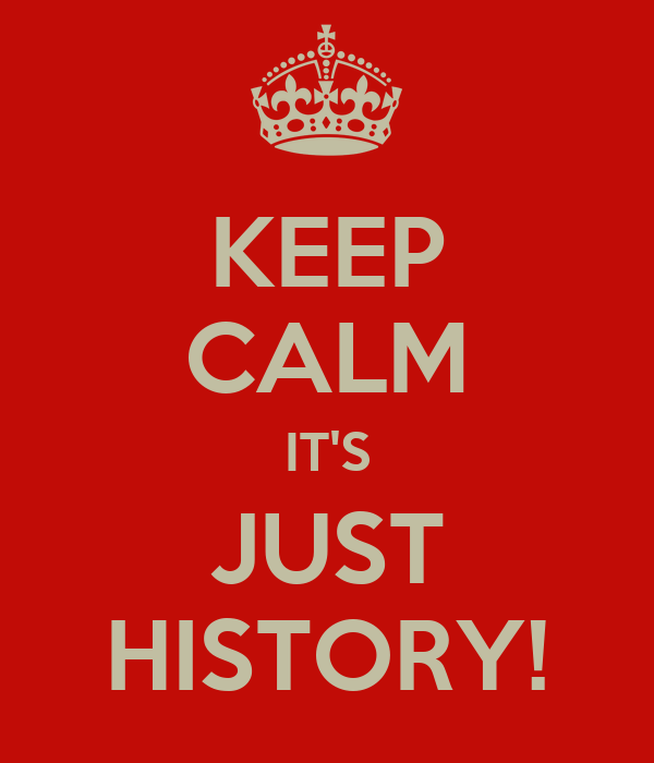 KEEP CALM IT'S JUST HISTORY!