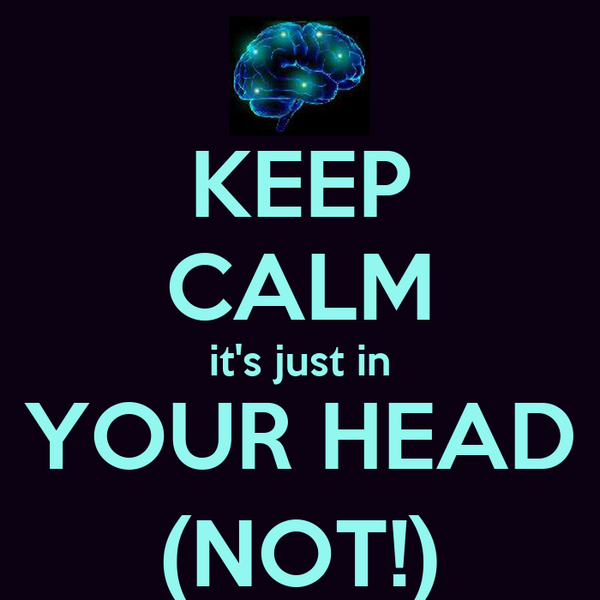 KEEP CALM it's just in YOUR HEAD (NOT!)