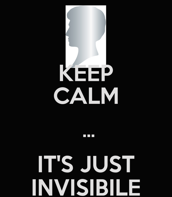 KEEP CALM  ... IT'S JUST INVISIBILE