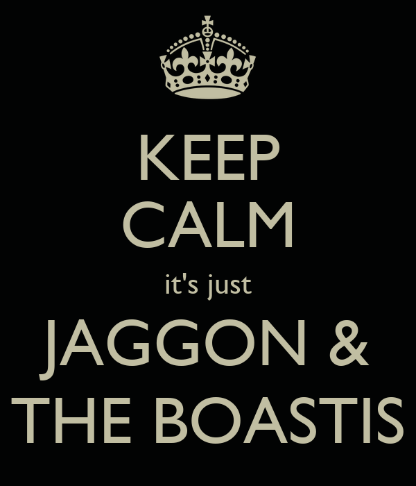 KEEP CALM it's just JAGGON & THE BOASTIS