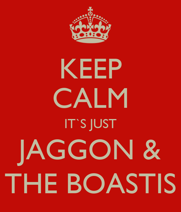 KEEP CALM IT`S JUST JAGGON & THE BOASTIS