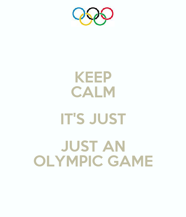 KEEP CALM IT'S JUST JUST AN OLYMPIC GAME
