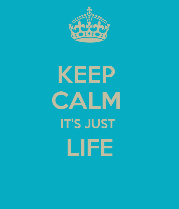 KEEP  CALM  IT'S JUST  LIFE