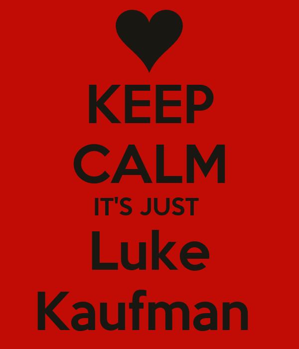 KEEP CALM IT'S JUST  Luke Kaufman