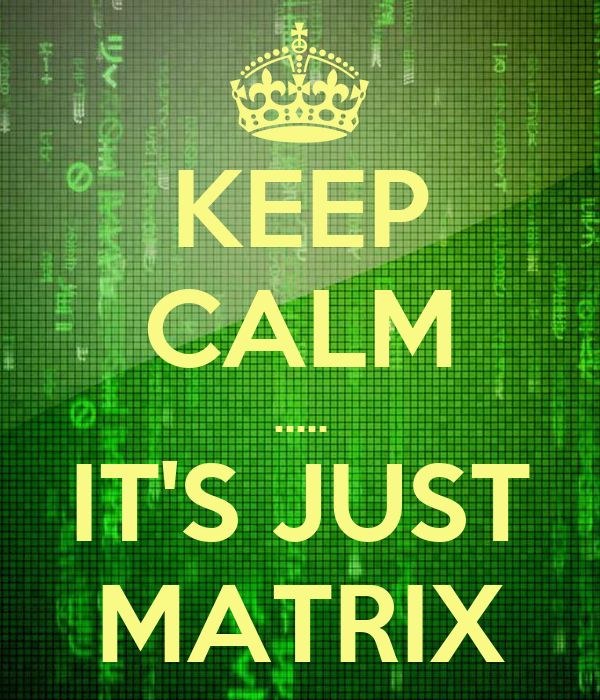 KEEP CALM ..... IT'S JUST MATRIX