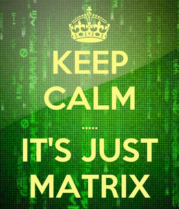 KEEP CALM ..... IT'S JUST MATRIX