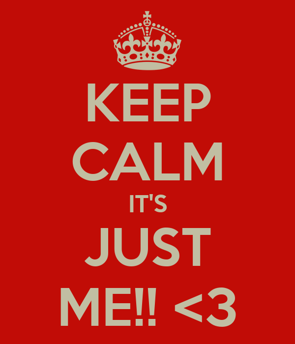 KEEP CALM IT'S JUST ME!! <3
