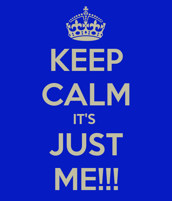 KEEP CALM IT'S  JUST ME!!!