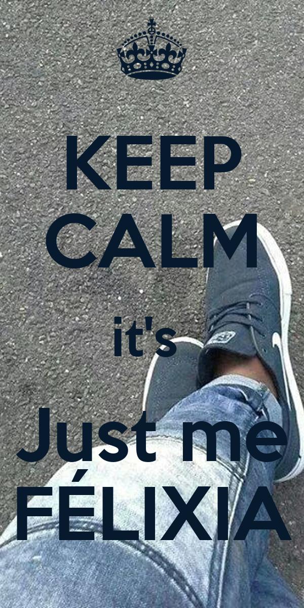 KEEP CALM it's  Just me FÉLIXIA