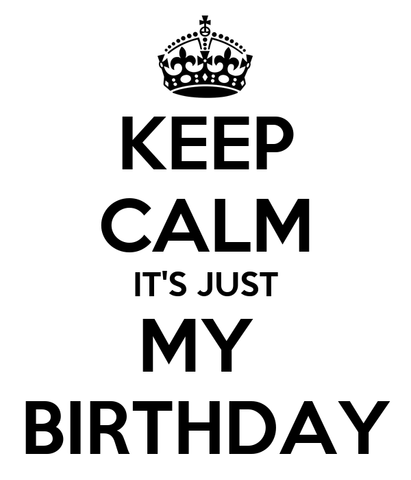 KEEP CALM IT'S JUST MY  BIRTHDAY