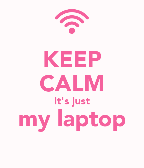 KEEP CALM it's just my laptop