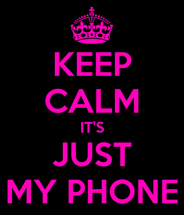 KEEP CALM IT'S JUST MY PHONE