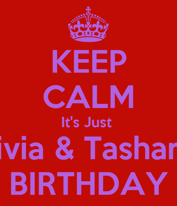 KEEP CALM It's Just  Olivia & Tashara's BIRTHDAY