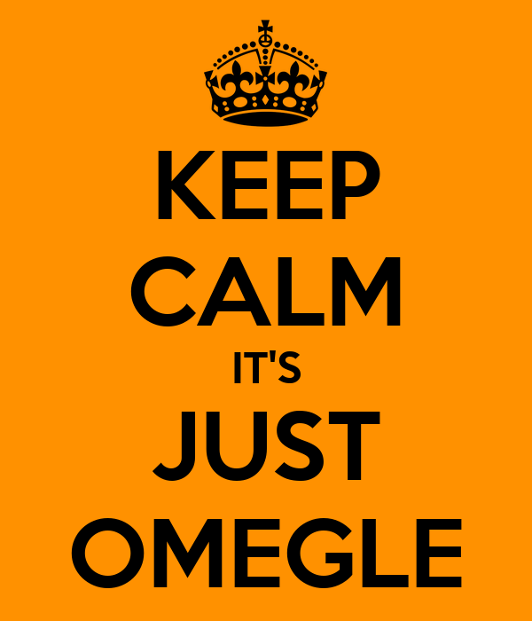 KEEP CALM IT'S JUST OMEGLE
