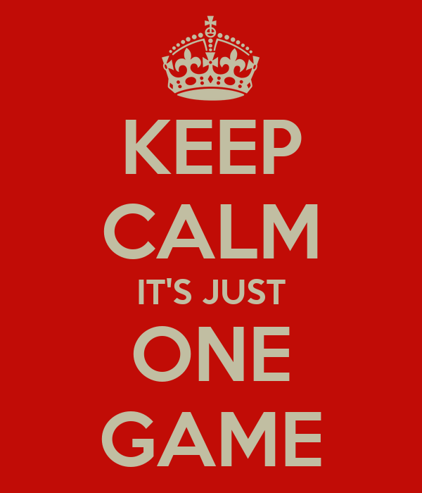 KEEP CALM IT'S JUST ONE GAME