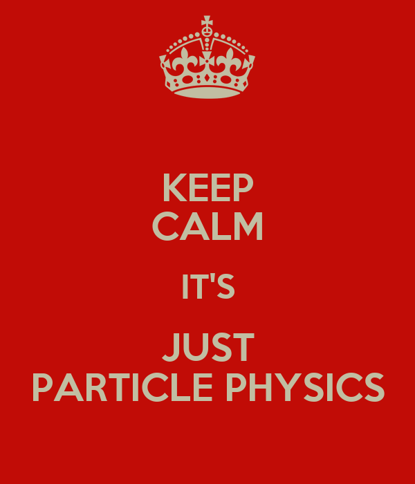 KEEP CALM IT'S JUST PARTICLE PHYSICS