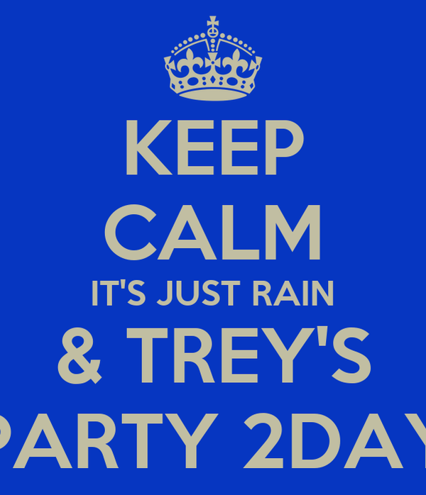 KEEP CALM IT'S JUST RAIN & TREY'S PARTY 2DAY