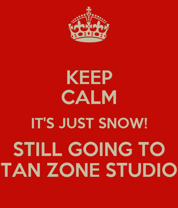 KEEP CALM IT'S JUST SNOW! STILL GOING TO TAN ZONE STUDIO