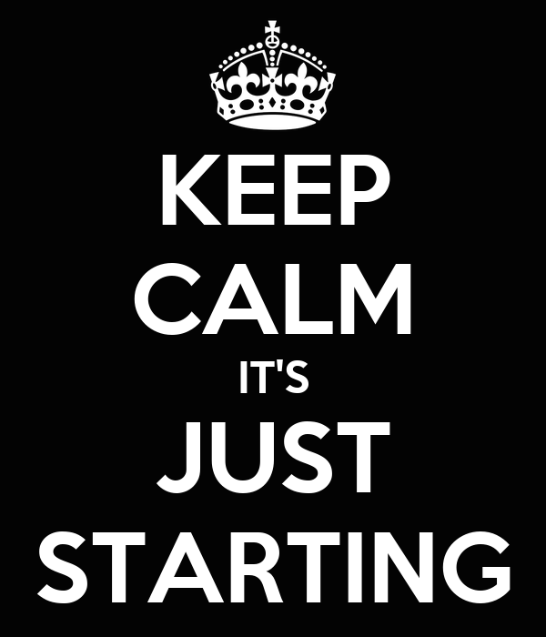 KEEP CALM IT'S JUST STARTING