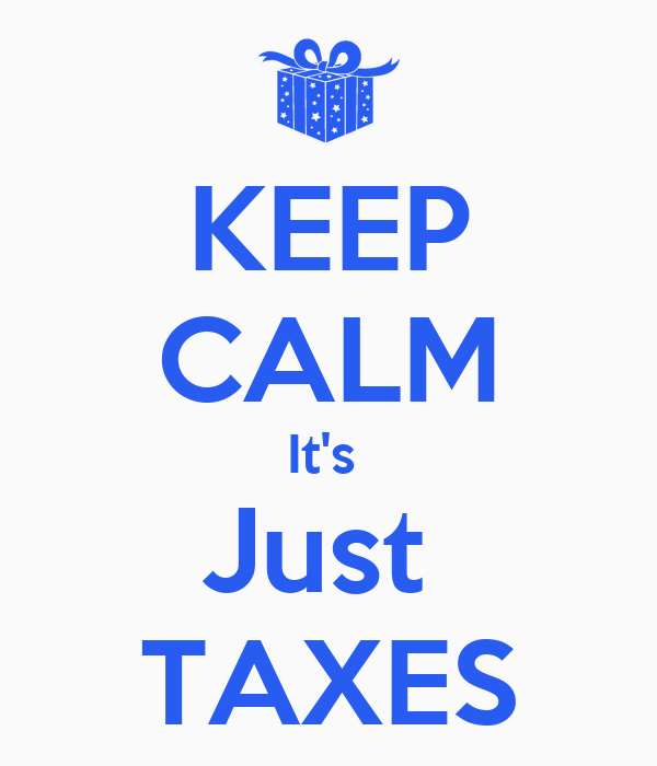 KEEP CALM It's  Just  TAXES