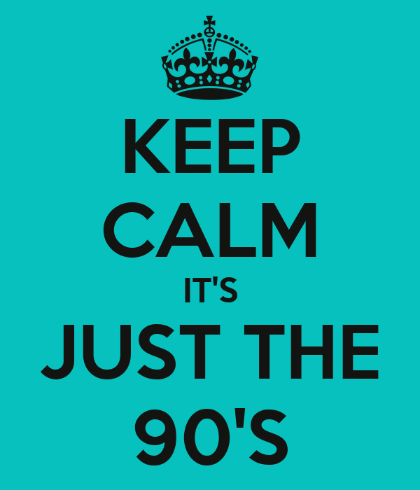 KEEP CALM IT'S JUST THE 90'S