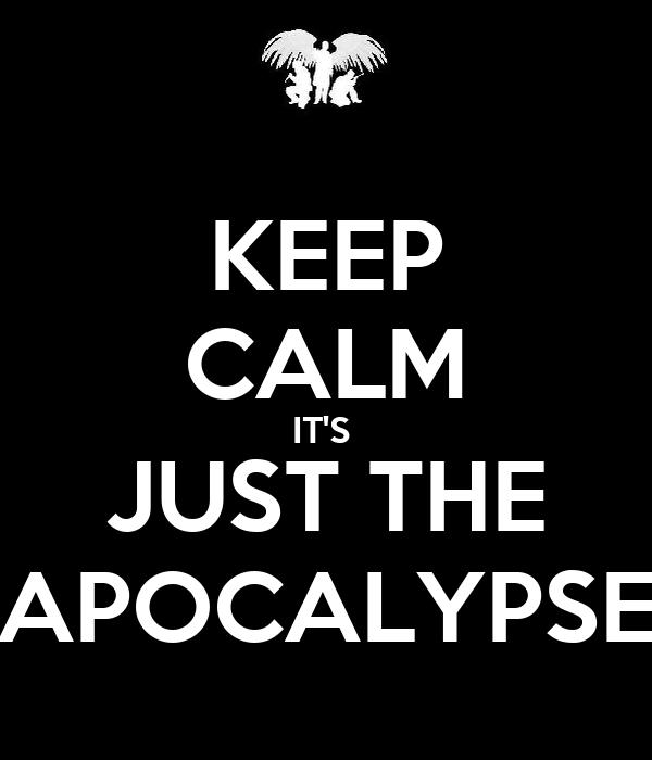 KEEP CALM IT'S  JUST THE APOCALYPSE