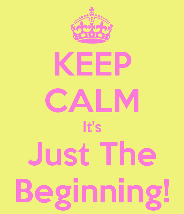 KEEP CALM It's Just The Beginning!