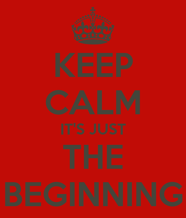 KEEP CALM IT'S JUST THE BEGINNING