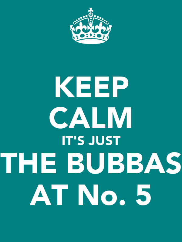 KEEP CALM IT'S JUST THE BUBBAS AT No. 5