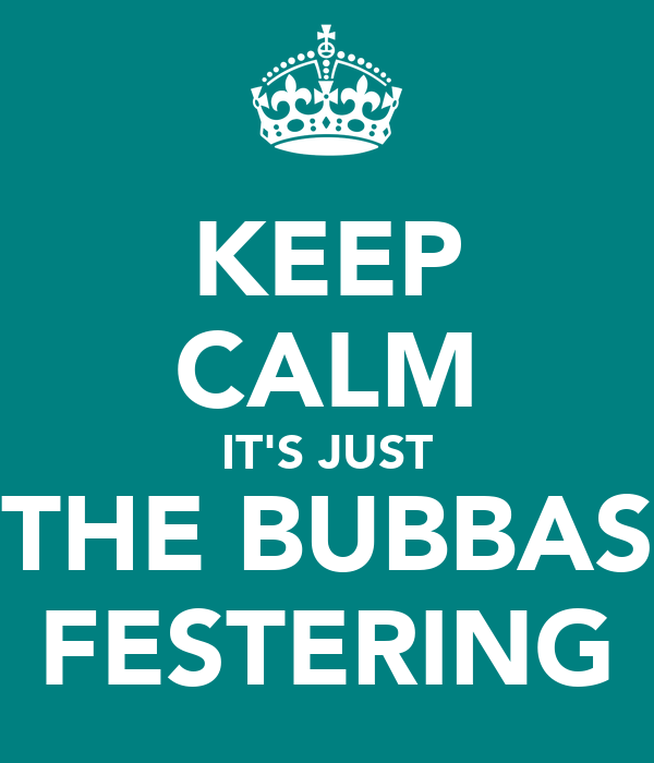 KEEP CALM IT'S JUST THE BUBBAS FESTERING