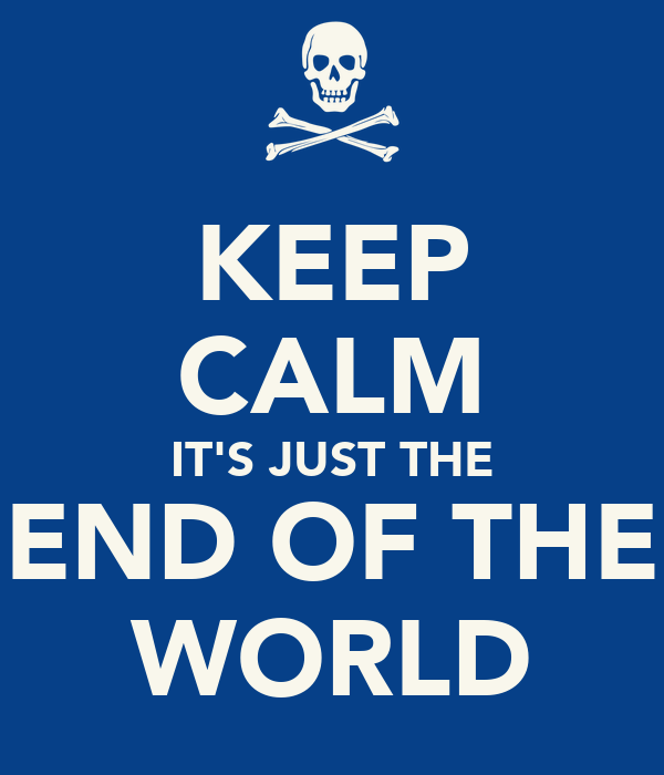 KEEP CALM IT'S JUST THE END OF THE WORLD